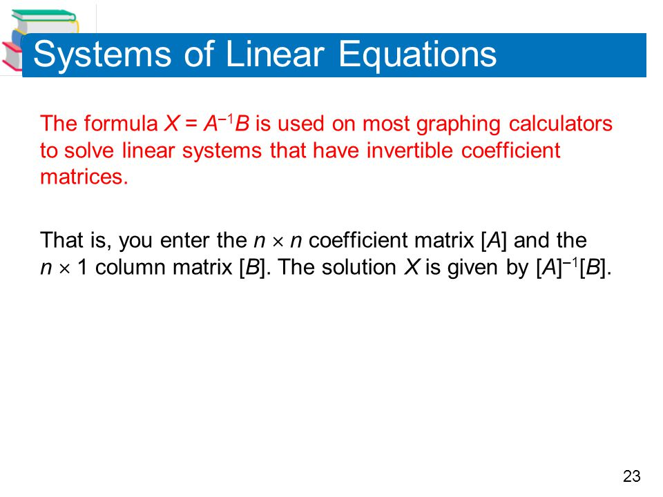 23 Systems of Linear Equations The formula X = A –1 B is used on most graphing calculators to solve linear systems that have invertible coefficient matrices.