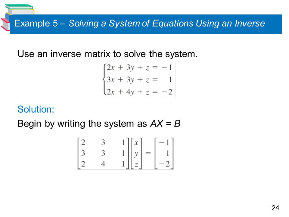 24 Example 5 – Solving a System of Equations Using an Inverse Use an inverse matrix to solve the system.