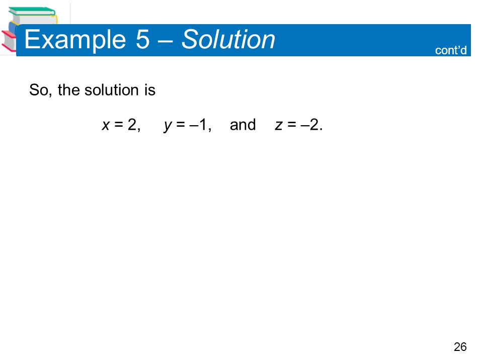 26 Example 5 – Solution So, the solution is x = 2, y = –1, and z = –2. cont'd