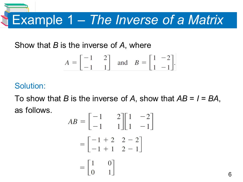 6 Example 1 – The Inverse of a Matrix Show that B is the inverse of A, where Solution: To show that B is the inverse of A, show that AB = I = BA, as follows.