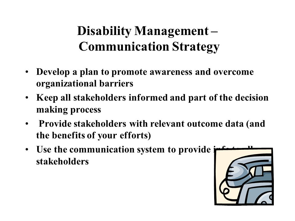 Disability Management – Communication Strategy Develop a plan to promote awareness and overcome organizational barriers Keep all stakeholders informed and part of the decision making process Provide stakeholders with relevant outcome data (and the benefits of your efforts) Use the communication system to provide info to all stakeholders