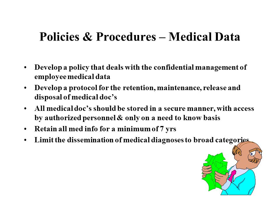Policies & Procedures – Medical Data Develop a policy that deals with the confidential management of employee medical data Develop a protocol for the retention, maintenance, release and disposal of medical doc's All medical doc's should be stored in a secure manner, with access by authorized personnel & only on a need to know basis Retain all med info for a minimum of 7 yrs Limit the dissemination of medical diagnoses to broad categories