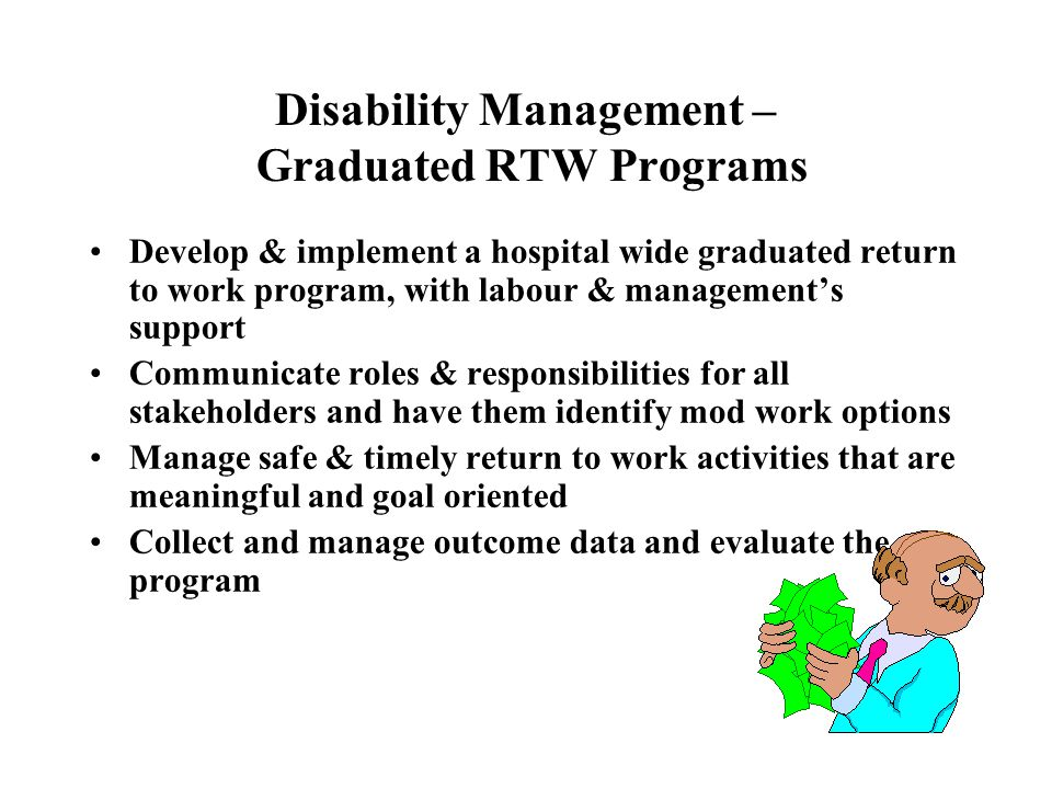 Disability Management – Graduated RTW Programs Develop & implement a hospital wide graduated return to work program, with labour & management's support Communicate roles & responsibilities for all stakeholders and have them identify mod work options Manage safe & timely return to work activities that are meaningful and goal oriented Collect and manage outcome data and evaluate the program