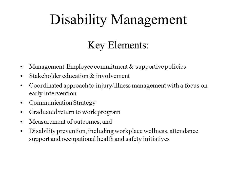 Disability Management Key Elements: Management-Employee commitment & supportive policies Stakeholder education & involvement Coordinated approach to injury/illness management with a focus on early intervention Communication Strategy Graduated return to work program Measurement of outcomes, and Disability prevention, including workplace wellness, attendance support and occupational health and safety initiatives