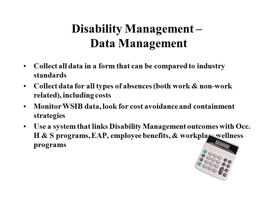 Disability Management – Data Management Collect all data in a form that can be compared to industry standards Collect data for all types of absences (both work & non-work related), including costs Monitor WSIB data, look for cost avoidance and containment strategies Use a system that links Disability Management outcomes with Occ.
