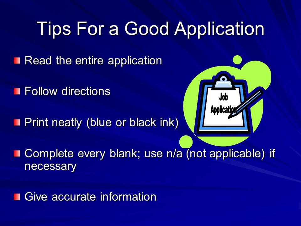 Tips For a Good Application Read the entire application Follow directions Print neatly (blue or black ink) Complete every blank; use n/a (not applicable) if necessary Give accurate information