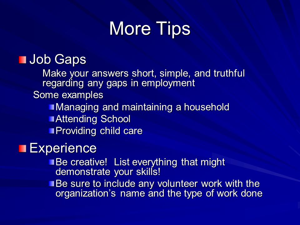 More Tips Job Gaps Make your answers short, simple, and truthful regarding any gaps in employment Some examples Managing and maintaining a household Attending School Providing child care Experience Be creative.