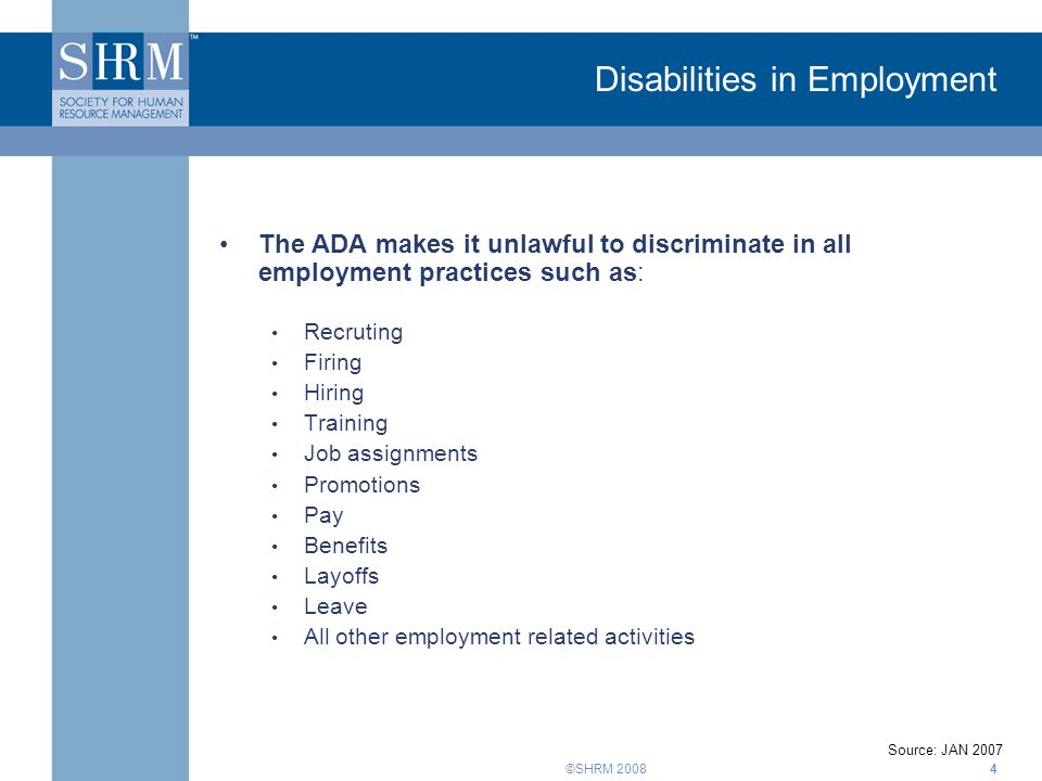 ©SHRM Disabilities in Employment The ADA makes it unlawful to discriminate in all employment practices such as: Recruting Firing Hiring Training Job assignments Promotions Pay Benefits Layoffs Leave All other employment related activities Source: JAN 2007