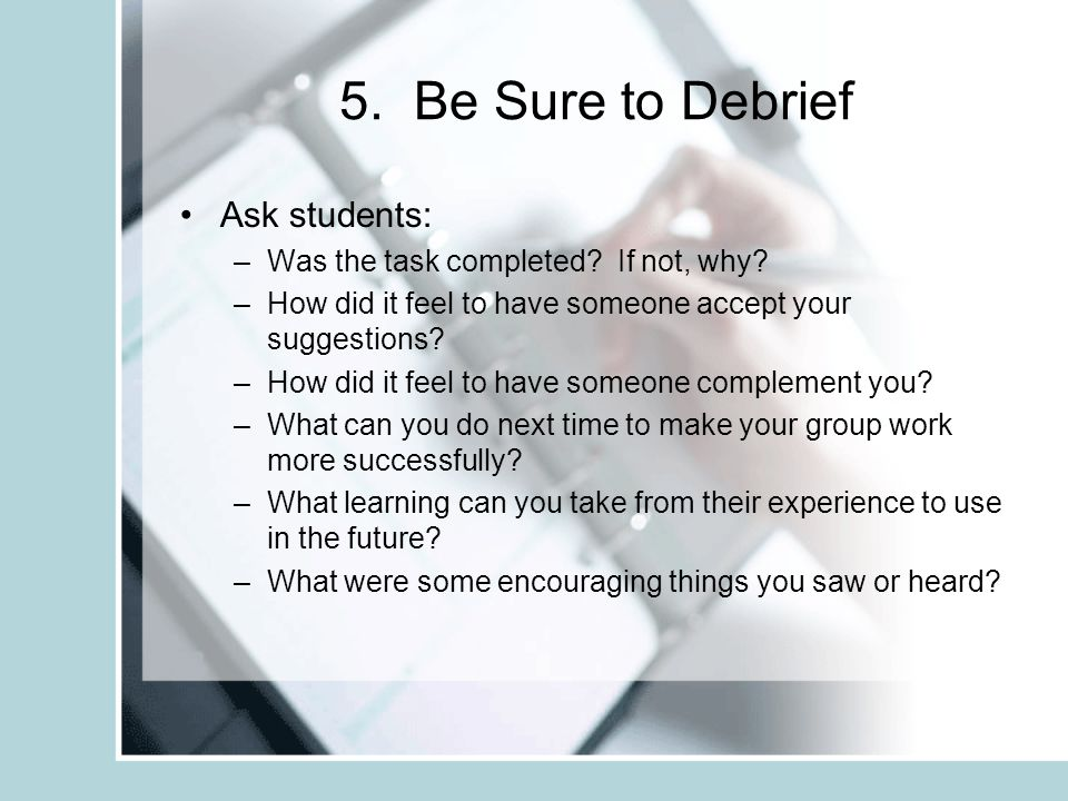 5. Be Sure to Debrief Ask students: –Was the task completed.