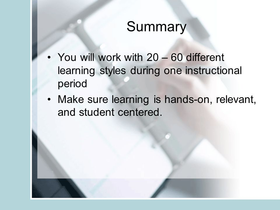 Summary You will work with 20 – 60 different learning styles during one instructional period Make sure learning is hands-on, relevant, and student centered.
