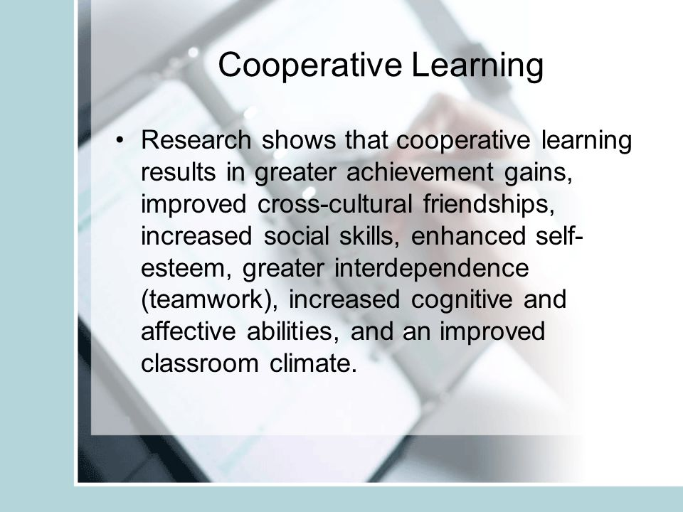 Cooperative Learning Research shows that cooperative learning results in greater achievement gains, improved cross-cultural friendships, increased social skills, enhanced self- esteem, greater interdependence (teamwork), increased cognitive and affective abilities, and an improved classroom climate.
