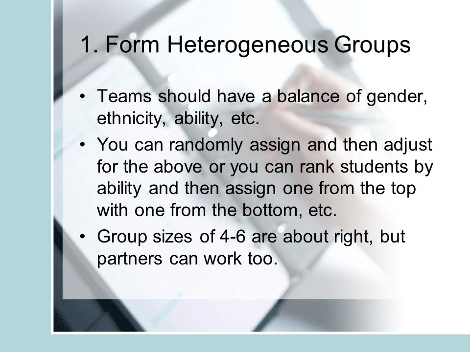 1. Form Heterogeneous Groups Teams should have a balance of gender, ethnicity, ability, etc.