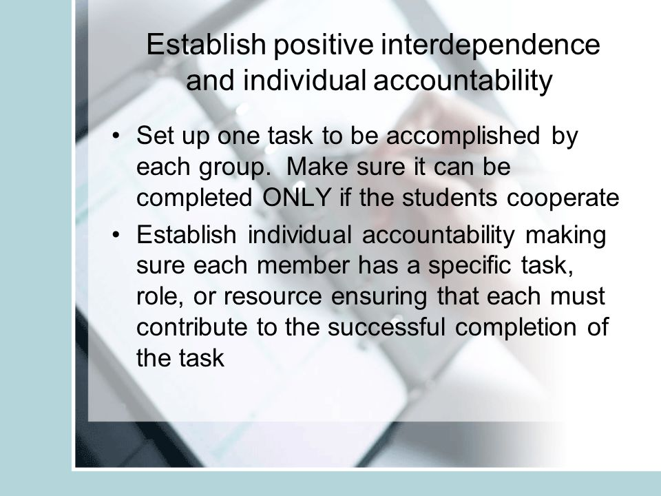 Establish positive interdependence and individual accountability Set up one task to be accomplished by each group.
