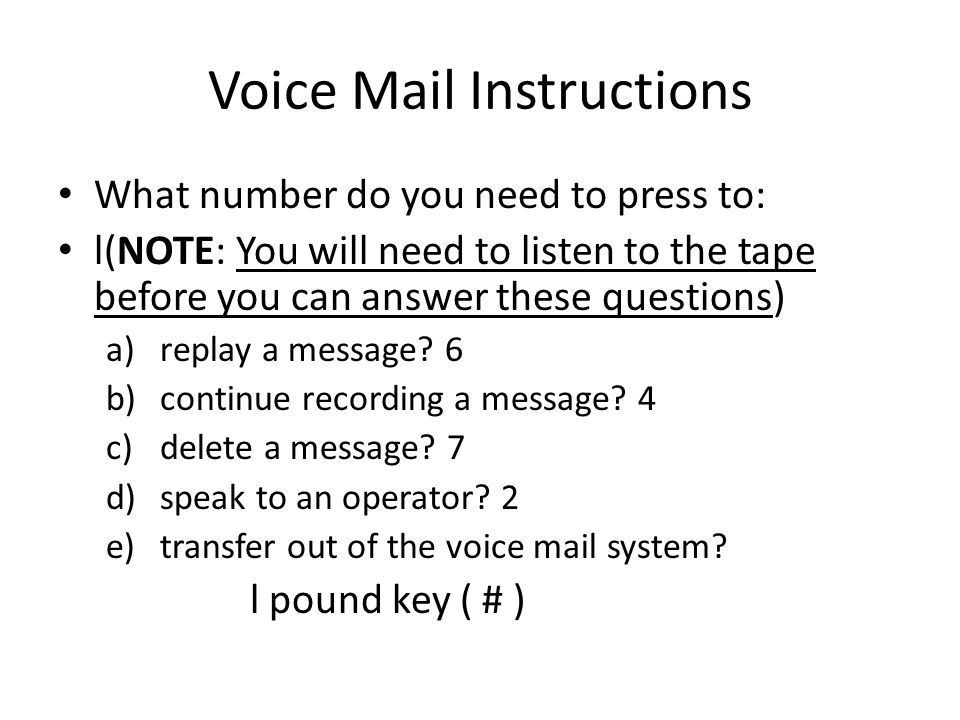 Voice Mail Instructions What number do you need to press to: l(NOTE: You will need to listen to the tape before you can answer these questions) a)replay a message.