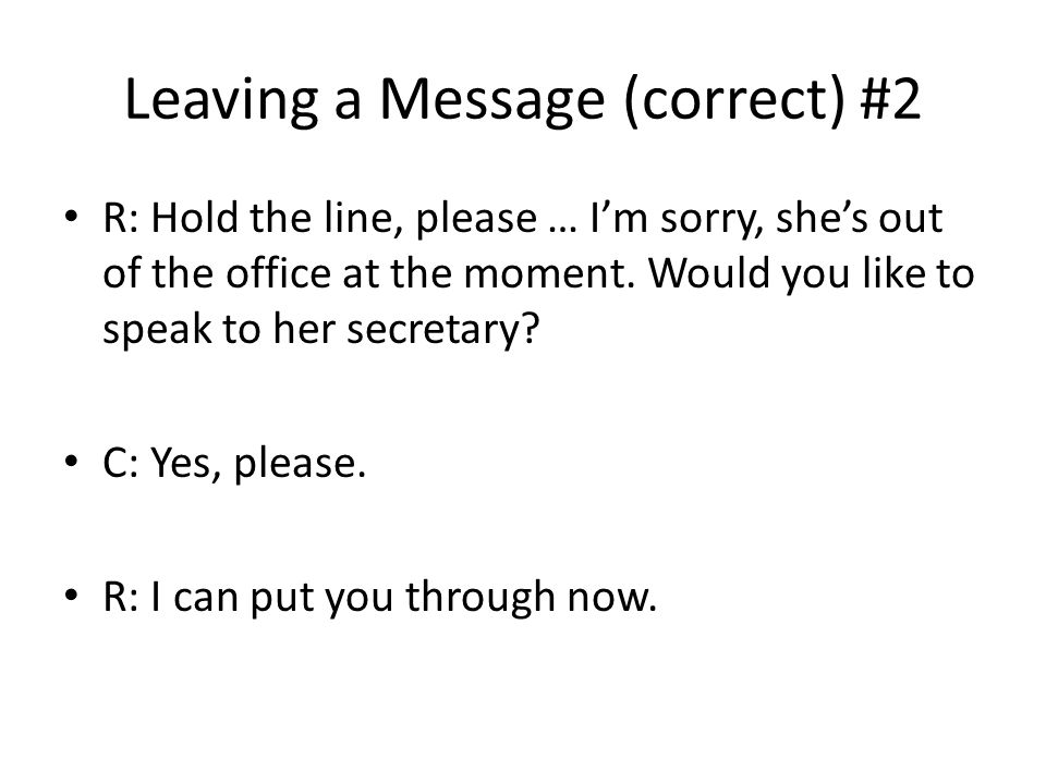 Leaving a Message (correct) #2 R: Hold the line, please … I'm sorry, she's out of the office at the moment.