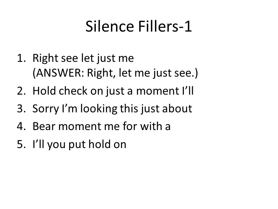 Silence Fillers-1 1.Right see let just me (ANSWER: Right, let me just see.) 2.Hold check on just a moment I'll 3.Sorry I'm looking this just about 4.Bear moment me for with a 5.I'll you put hold on
