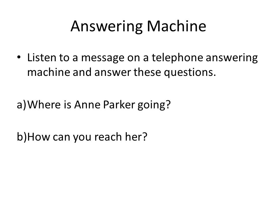 Answering Machine Listen to a message on a telephone answering machine and answer these questions.