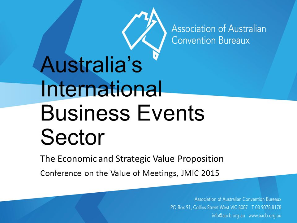 Australia's International Business Events Sector The Economic and Strategic Value Proposition Conference on the Value of Meetings, JMIC 2015