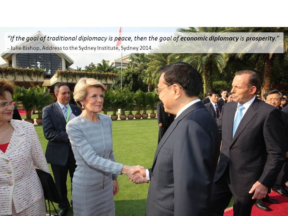 If the goal of traditional diplomacy is peace, then the goal of economic diplomacy is prosperity. - Julie Bishop, Address to the Sydney Institute, Sydney 2014.