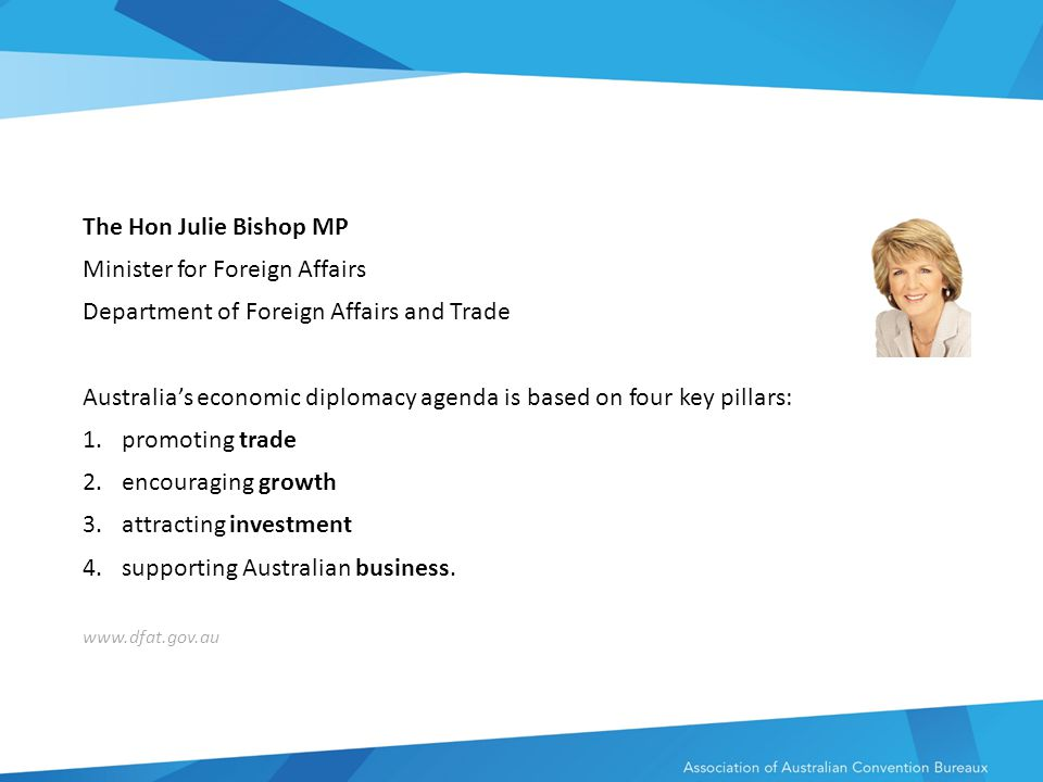 The Hon Julie Bishop MP Minister for Foreign Affairs Department of Foreign Affairs and Trade Australia's economic diplomacy agenda is based on four key pillars: 1.promoting trade 2.encouraging growth 3.attracting investment 4.supporting Australian business.