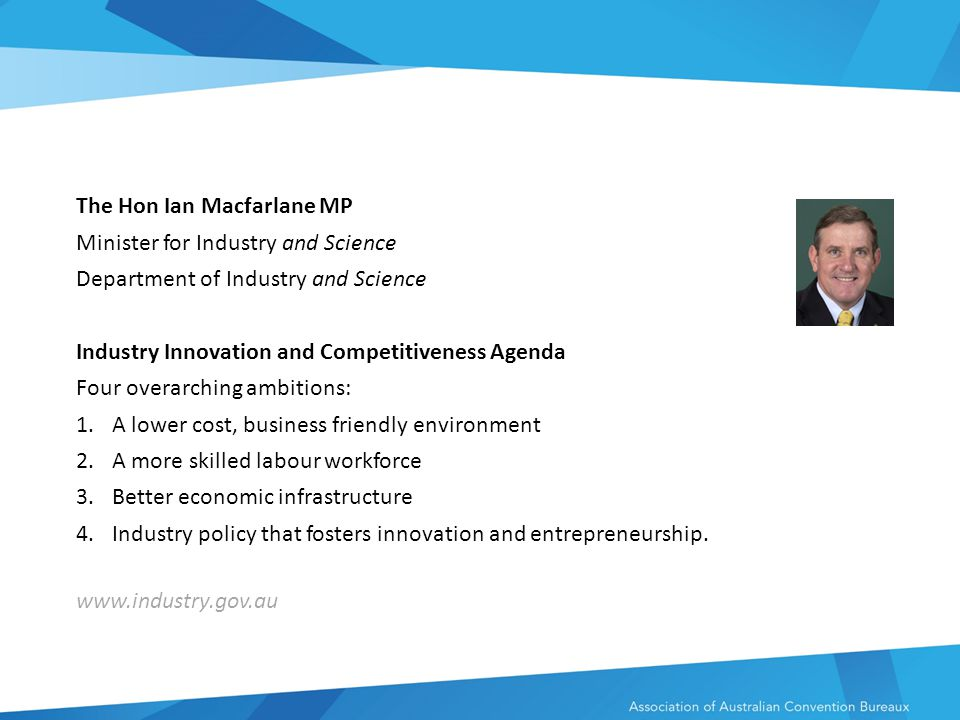 The Hon Ian Macfarlane MP Minister for Industry and Science Department of Industry and Science Industry Innovation and Competitiveness Agenda Four overarching ambitions: 1.A lower cost, business friendly environment 2.A more skilled labour workforce 3.Better economic infrastructure 4.Industry policy that fosters innovation and entrepreneurship.
