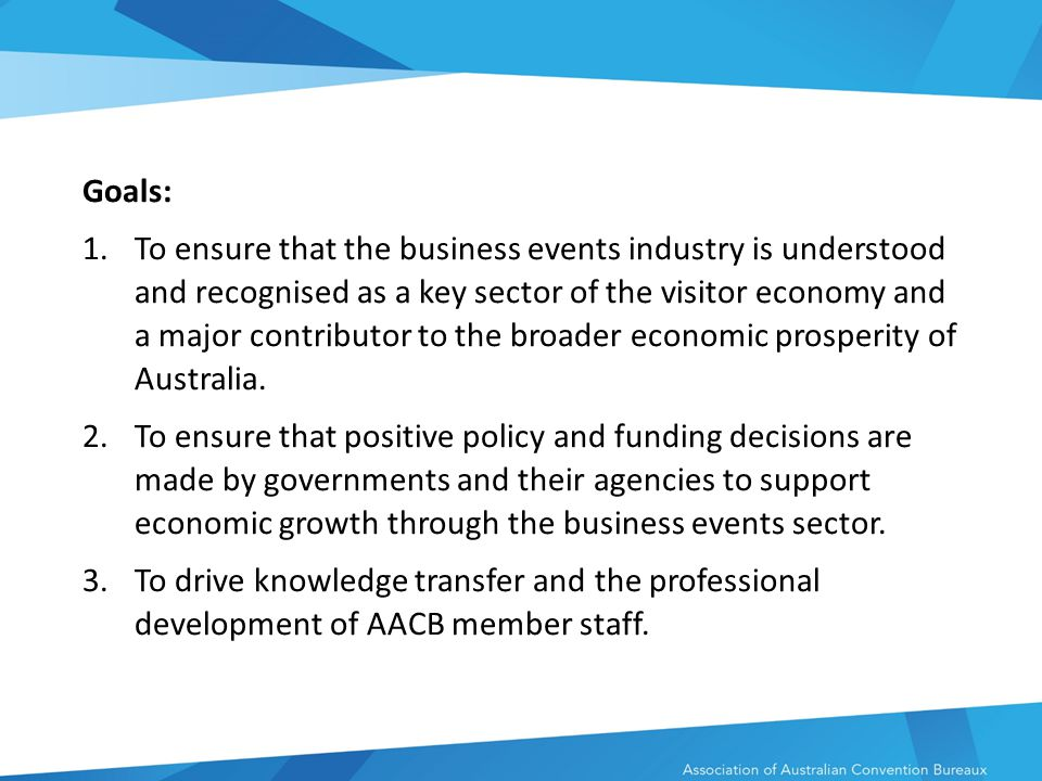 Goals: 1.To ensure that the business events industry is understood and recognised as a key sector of the visitor economy and a major contributor to the broader economic prosperity of Australia.