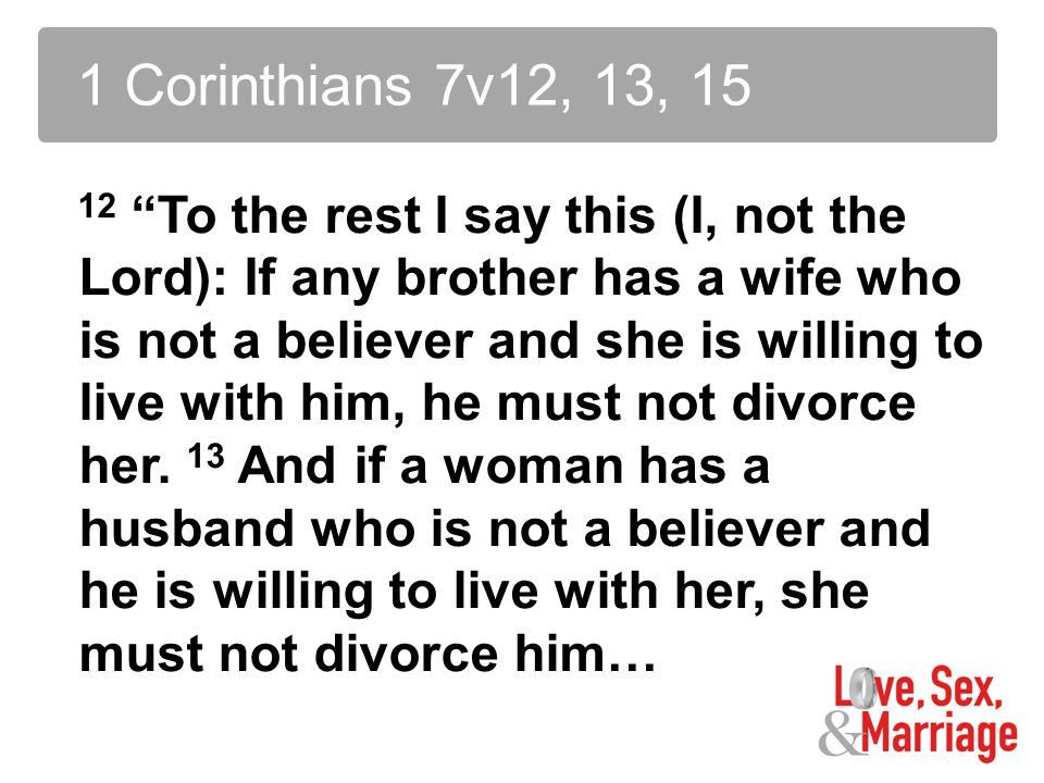 12 To the rest I say this (I, not the Lord): If any brother has a wife who is not a believer and she is willing to live with him, he must not divorce her.