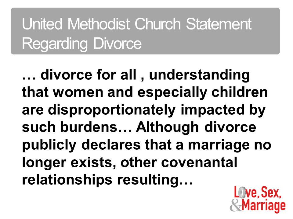 Sex is the Creative Power of God … divorce for all, understanding that women and especially children are disproportionately impacted by such burdens… Although divorce publicly declares that a marriage no longer exists, other covenantal relationships resulting… United Methodist Church Statement Regarding Divorce