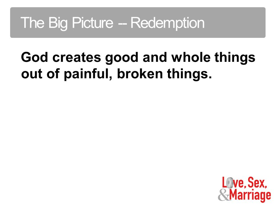 The Big Picture -- Redemption God creates good and whole things out of painful, broken things.
