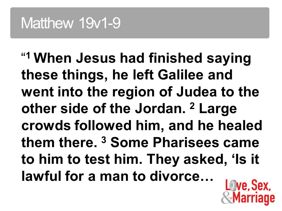 Matthew 19v1-9 1 When Jesus had finished saying these things, he left Galilee and went into the region of Judea to the other side of the Jordan.