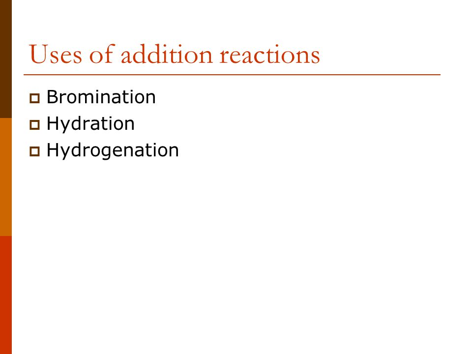 Uses of addition reactions  Bromination  Hydration  Hydrogenation
