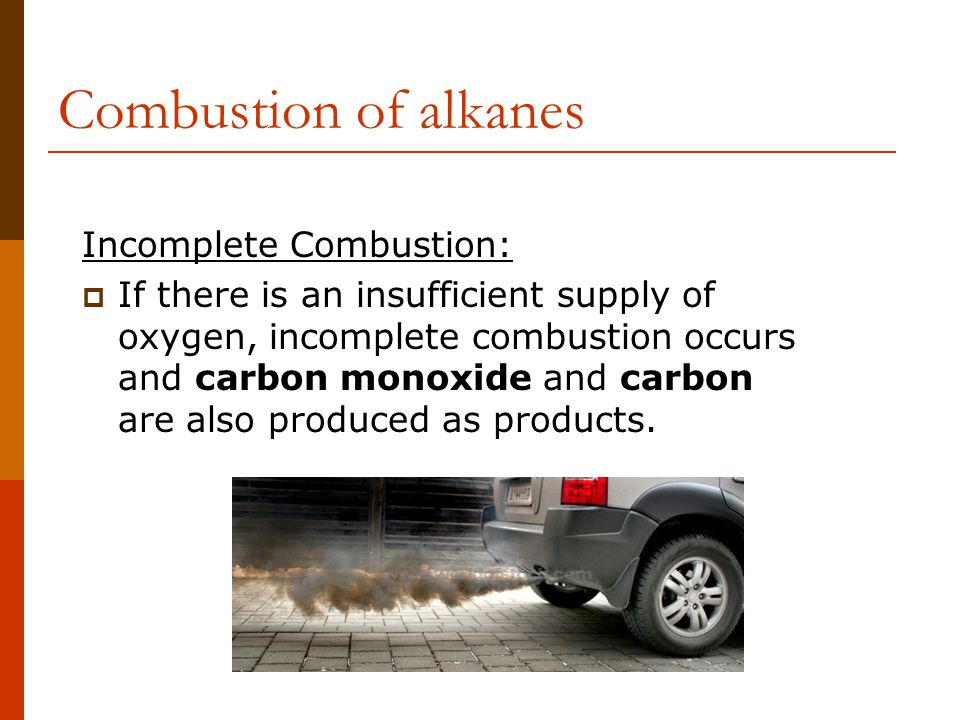 Combustion of alkanes Incomplete Combustion:  If there is an insufficient supply of oxygen, incomplete combustion occurs and carbon monoxide and carbon are also produced as products.