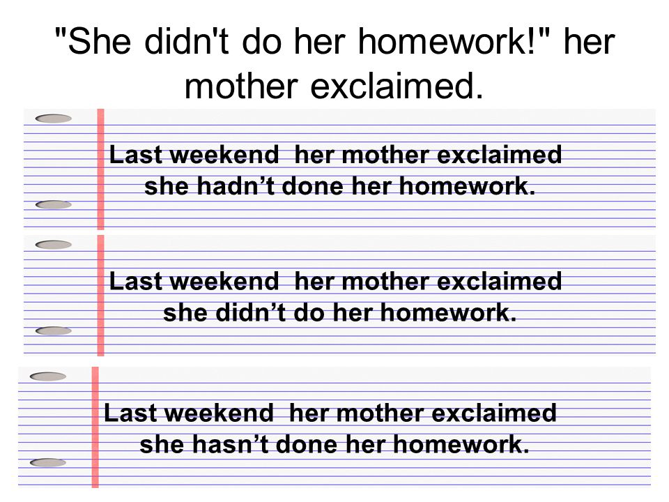 She didn t do her homework! her mother exclaimed.