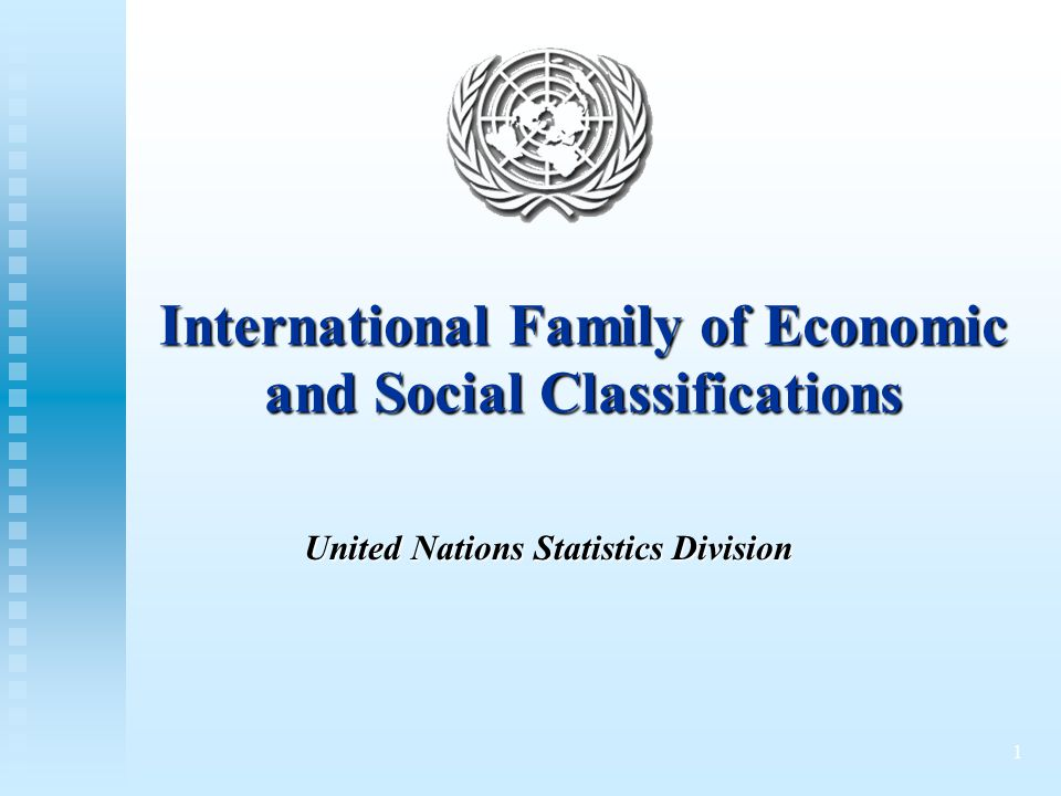 1 International Family of Economic and Social Classifications United Nations Statistics Division