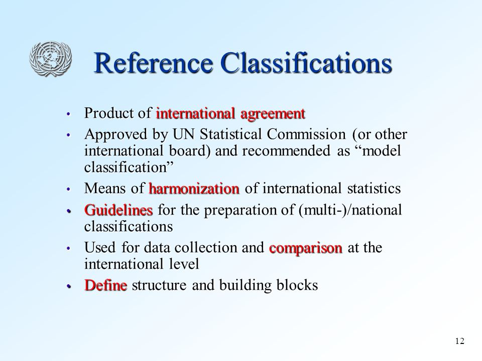12 Reference Classifications Product of international agreement Product of international agreement Approved by UN Statistical Commission (or other international board) and recommended as model classification Approved by UN Statistical Commission (or other international board) and recommended as model classification Means of harmonization of international statistics Means of harmonization of international statistics Guidelines for the preparation of (multi-)/national classifications Guidelines for the preparation of (multi-)/national classifications Used for data collection and comparison at the international level Used for data collection and comparison at the international level Define structure and building blocks Define structure and building blocks
