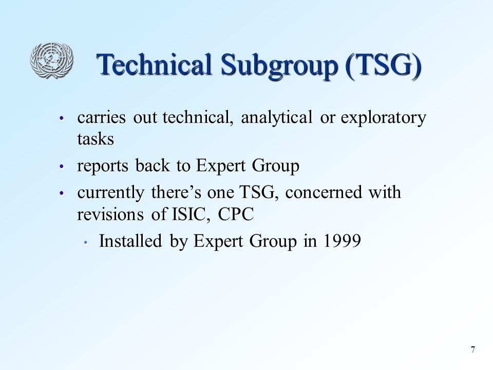 7 Technical Subgroup (TSG) carries out technical, analytical or exploratory tasks carries out technical, analytical or exploratory tasks reports back to Expert Group reports back to Expert Group currently there's one TSG, concerned with revisions of ISIC, CPC currently there's one TSG, concerned with revisions of ISIC, CPC Installed by Expert Group in 1999 Installed by Expert Group in 1999