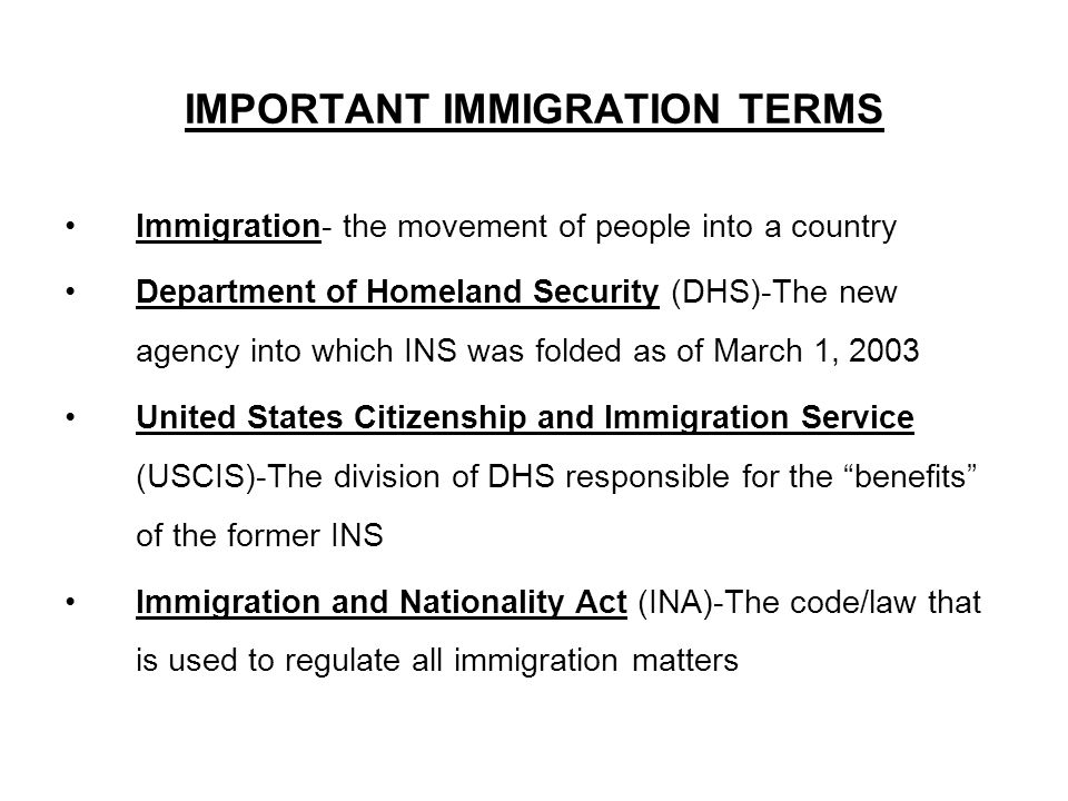 IMPORTANT IMMIGRATION TERMS Immigration- the movement of people into a country Department of Homeland Security (DHS)-The new agency into which INS was folded as of March 1, 2003 United States Citizenship and Immigration Service (USCIS)-The division of DHS responsible for the benefits of the former INS Immigration and Nationality Act (INA)-The code/law that is used to regulate all immigration matters