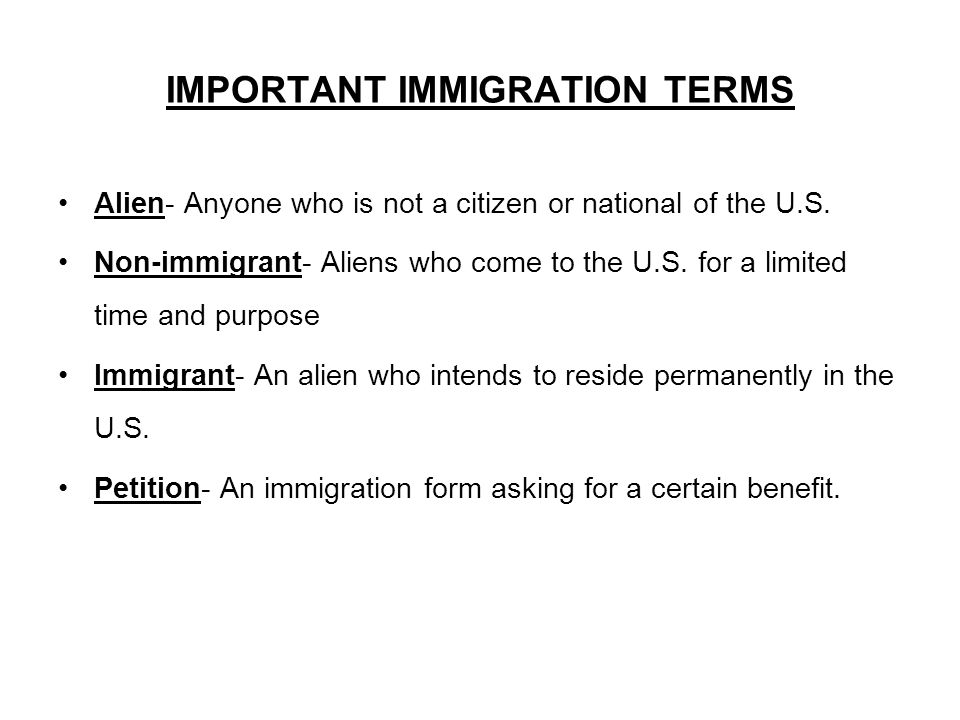 IMPORTANT IMMIGRATION TERMS Alien- Anyone who is not a citizen or national of the U.S.