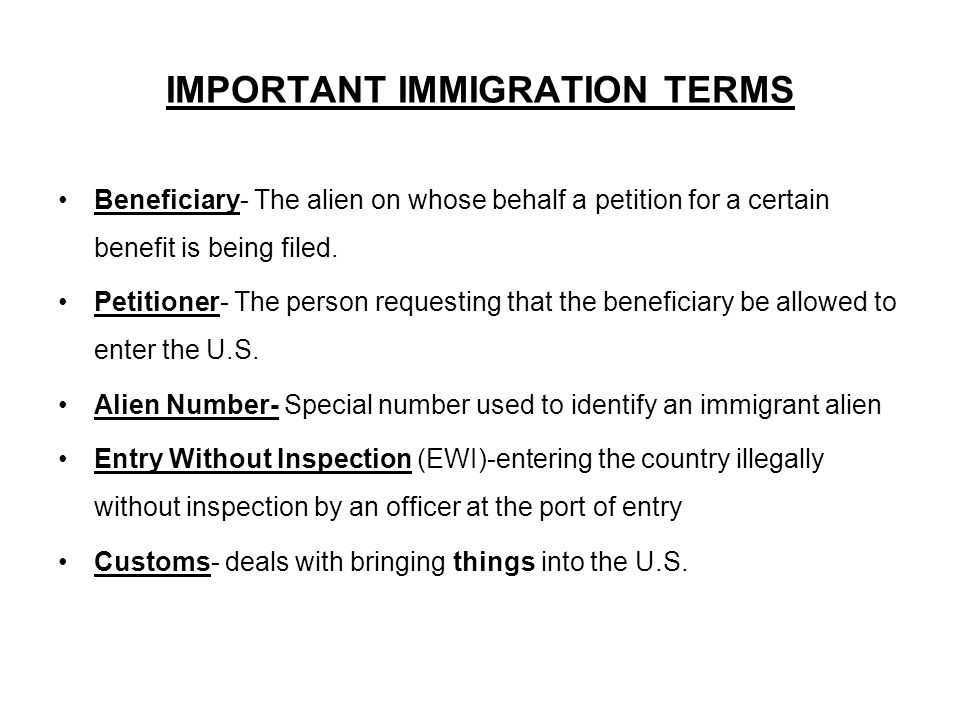 IMPORTANT IMMIGRATION TERMS Beneficiary- The alien on whose behalf a petition for a certain benefit is being filed.