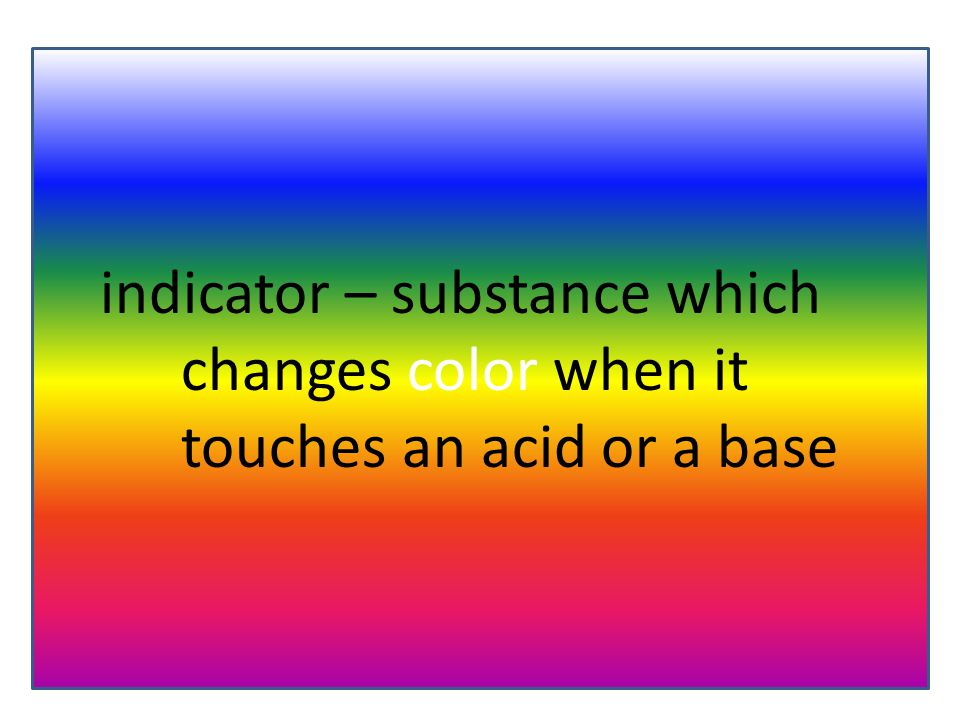 indicator – substance which changes color when it touches an acid or a base