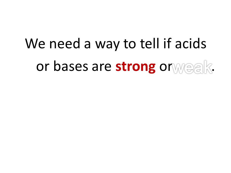 We need a way to tell if acids or bases are strong or.