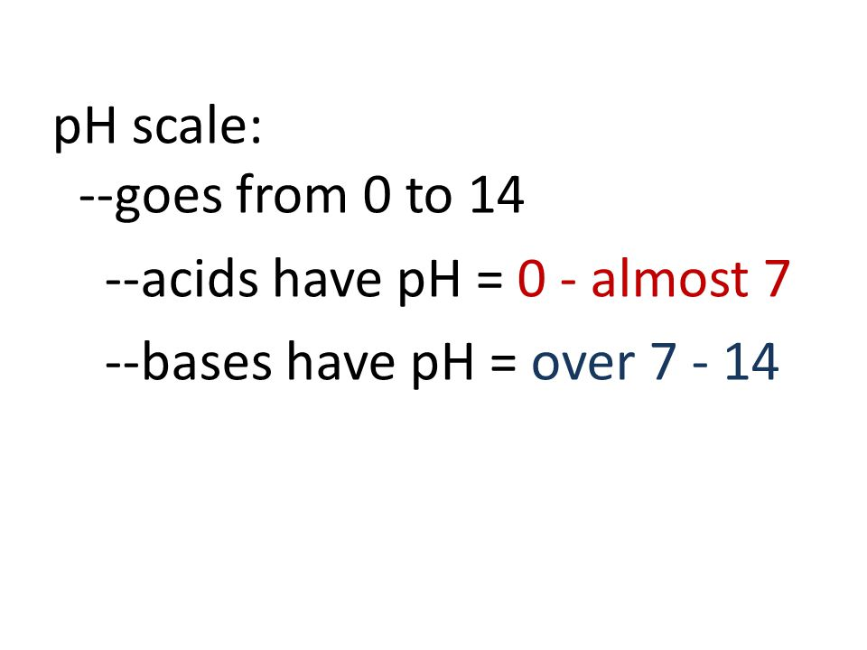 pH scale: --goes from 0 to 14 --acids have pH = 0 - almost 7 --bases have pH = over