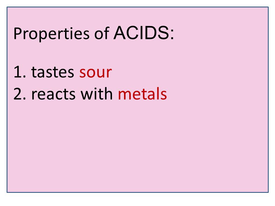 Properties of ACIDS: 1. tastes sour 2. reacts with metals