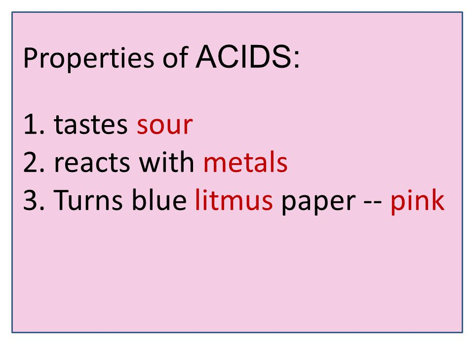 Properties of ACIDS: 1. tastes sour 2. reacts with metals 3. Turns blue litmus paper -- pink