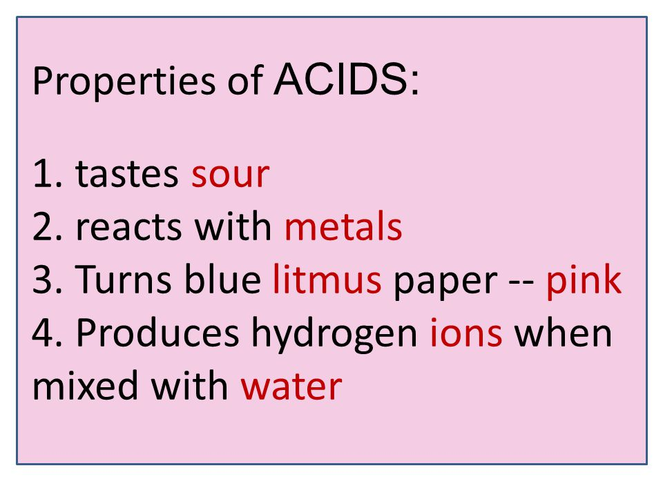 Properties of ACIDS: 1. tastes sour 2. reacts with metals 3.