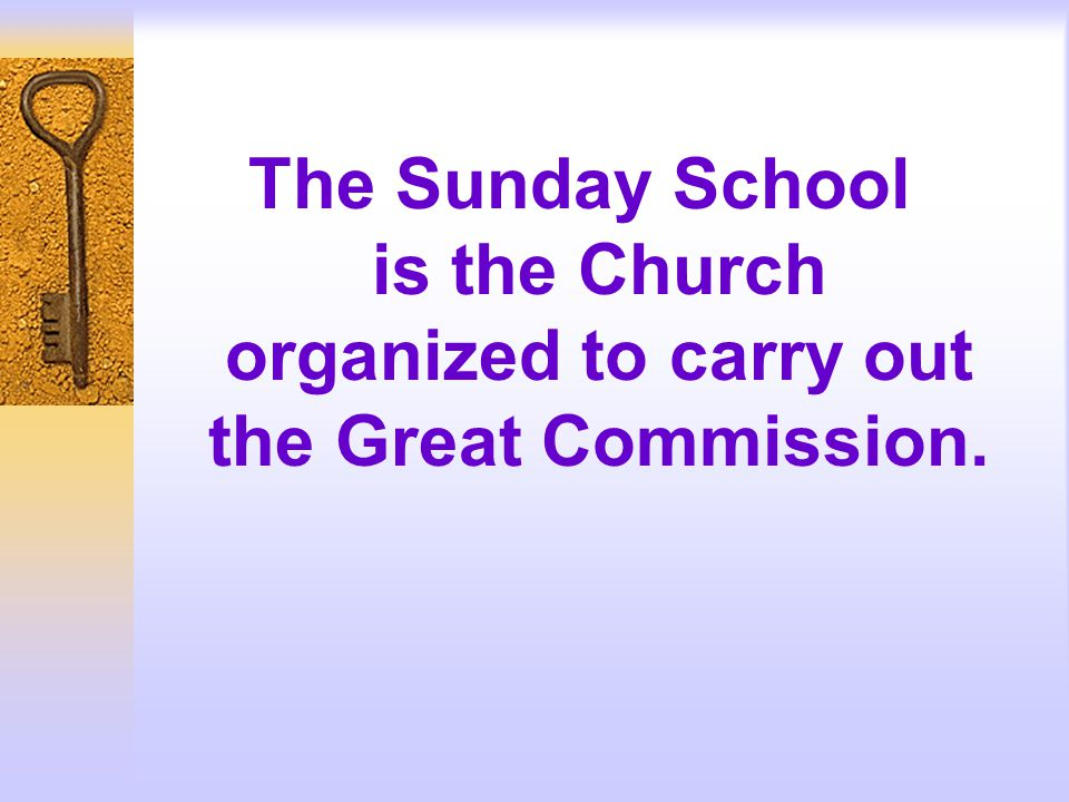 The Sunday School is the Church organized to carry out the Great Commission.