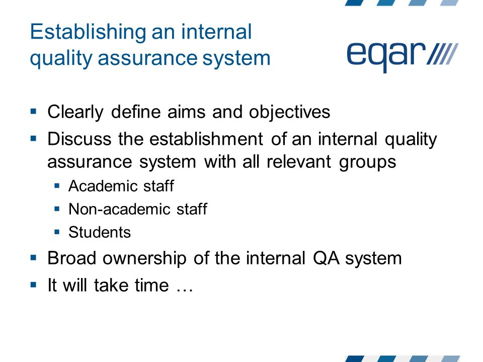 Establishing an internal quality assurance system  Clearly define aims and objectives  Discuss the establishment of an internal quality assurance system with all relevant groups  Academic staff  Non-academic staff  Students  Broad ownership of the internal QA system  It will take time …
