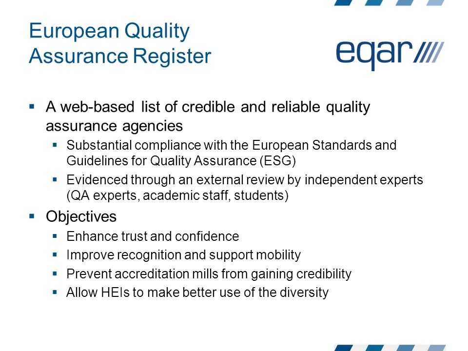 European Quality Assurance Register  A web-based list of credible and reliable quality assurance agencies  Substantial compliance with the European Standards and Guidelines for Quality Assurance (ESG)  Evidenced through an external review by independent experts (QA experts, academic staff, students)  Objectives  Enhance trust and confidence  Improve recognition and support mobility  Prevent accreditation mills from gaining credibility  Allow HEIs to make better use of the diversity