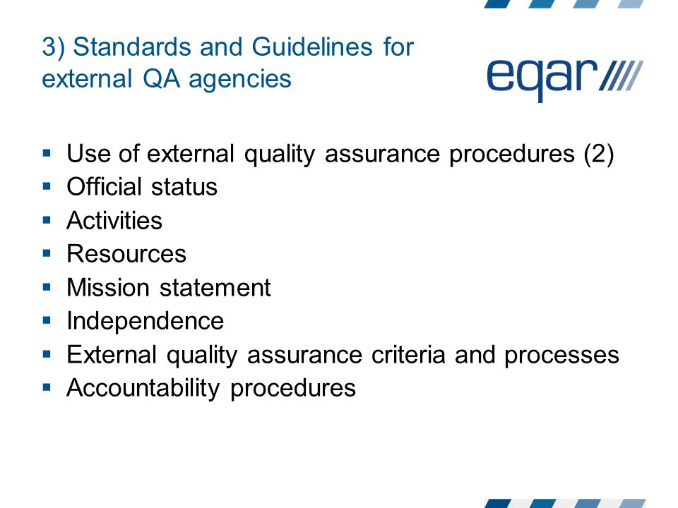3) Standards and Guidelines for external QA agencies  Use of external quality assurance procedures (2)  Official status  Activities  Resources  Mission statement  Independence  External quality assurance criteria and processes  Accountability procedures