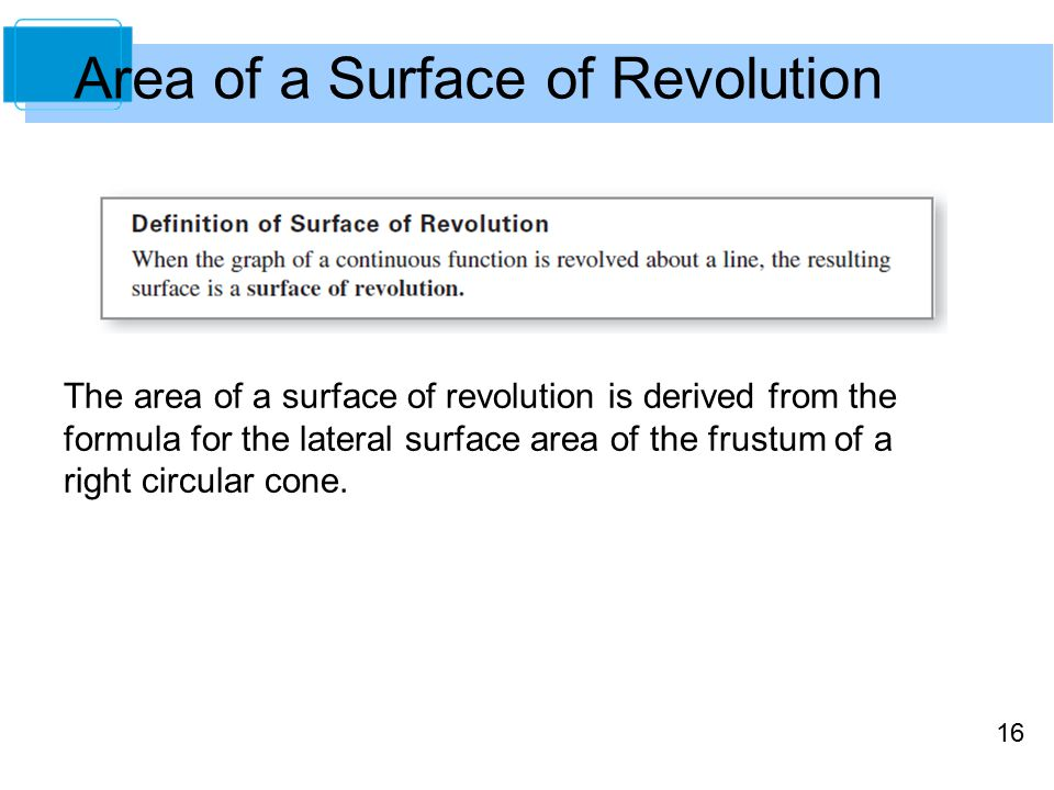16 Area of a Surface of Revolution The area of a surface of revolution is derived from the formula for the lateral surface area of the frustum of a right circular cone.